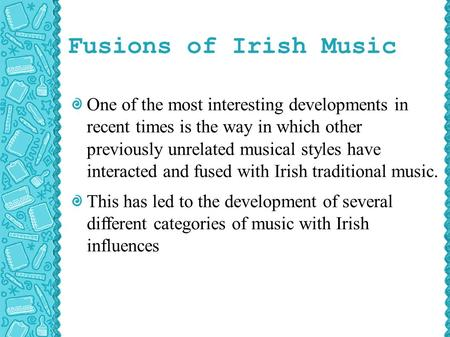 Fusions of Irish Music One of the most interesting developments in recent times is the way in which other previously unrelated musical styles have interacted.