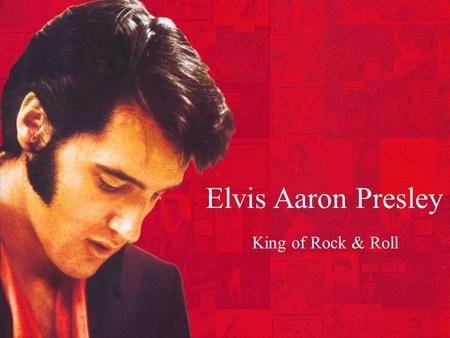 Elvis Aaron Presley King of Rock & Roll. Previous Knowledge What do we already know about Elvis Presley? When did he live? What kinds of music did he.