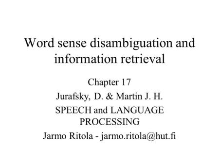 Word sense disambiguation and information retrieval Chapter 17 Jurafsky, D. & Martin J. H. SPEECH and LANGUAGE PROCESSING Jarmo Ritola -