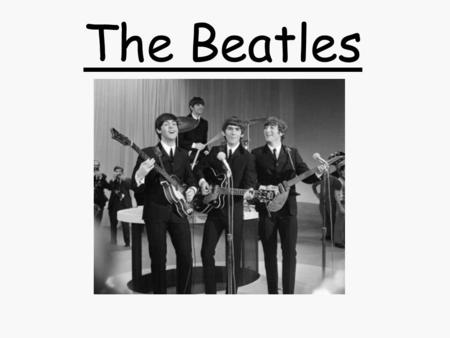 The Beatles. Prior Knowledge Where are they from? How many musicians are in the band? How many of their songs can we name? Anything else about them?