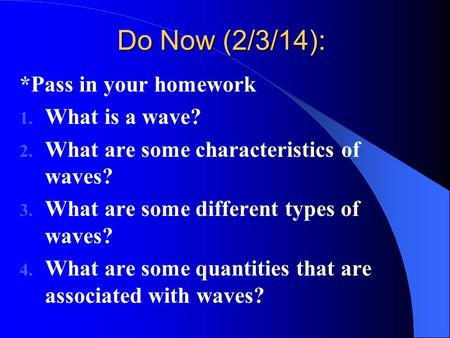 Do Now (2/3/14): *Pass in your homework 1. What is a wave? 2. What are some characteristics of waves? 3. What are some different types of waves? 4. What.