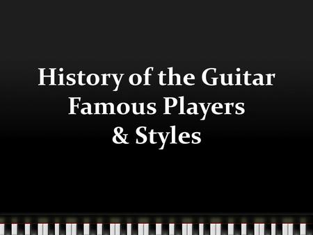 History of the Guitar Famous Players & Styles. History of the Guitar.
