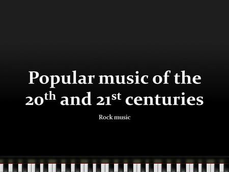 Popular music of the 20 th and 21 st centuries Rock music.