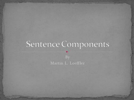 By Martin L. Loeffler. A sentence is made up of only two things. A subject (Nominative) One conjugated verb based on the subject It may contain two other.