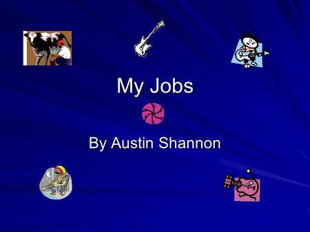 My Jobs By Austin Shannon. The Jobs that I want to do Farmer- A farm worker Guitar Player-A person who plays music. Aerospace Engineer- A person who builds.