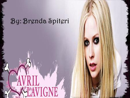 By: Brenda Spiteri. Avril Lavigne Born on the 27 th of September 1984 She is from Belleville, Ontario She belongs to a religious family Her occupation.