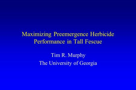 Maximizing Preemergence Herbicide Performance in Tall Fescue Tim R. Murphy The University of Georgia.