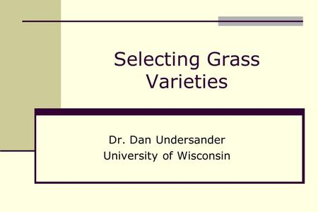 Selecting Grass Varieties Dr. Dan Undersander University of Wisconsin.
