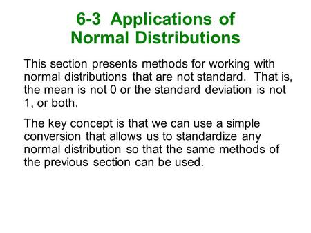 6-3 Applications of Normal Distributions This section presents methods for working with normal distributions that are not standard. That is, the mean is.