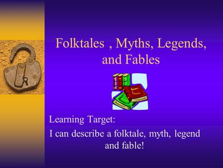 Folktales, Myths, Legends, and Fables Learning Target: I can describe a folktale, myth, legend and fable!