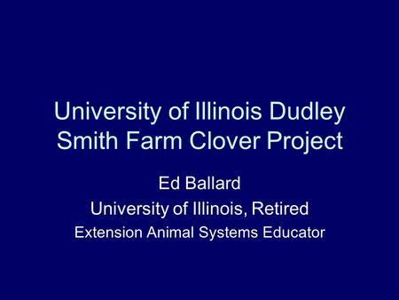 University of Illinois Dudley Smith Farm Clover Project Ed Ballard University of Illinois, Retired Extension Animal Systems Educator.