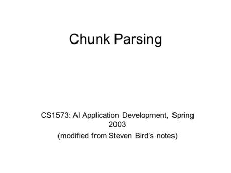 Chunk Parsing CS1573: AI Application Development, Spring 2003 (modified from Steven Bird's notes)