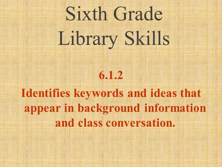 Sixth Grade Library Skills 6.1.2 Identifies keywords and ideas that appear in background information and class conversation.