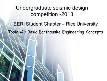 Undergraduate seismic design competition -2013 EERI Student Chapter – Rice University Topic #1: Basic Earthquake Engineering Concepts.