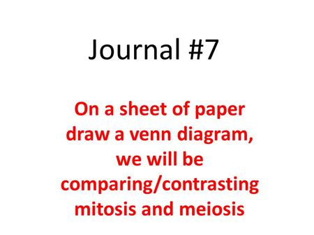 Journal #7 On a sheet of paper draw a venn diagram, we will be comparing/contrasting mitosis and meiosis.
