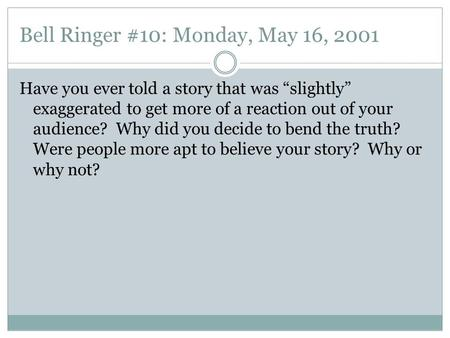 "Bell Ringer #10: Monday, May 16, 2001 Have you ever told a story that was ""slightly"" exaggerated to get more of a reaction out of your audience? Why did."