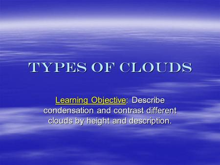Types of Clouds Learning Objective: Describe condensation and contrast different clouds by height and description.