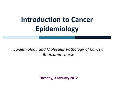 Introduction to Cancer Epidemiology Epidemiology and Molecular Pathology of Cancer: Bootcamp course Tuesday, 3 January 2012.