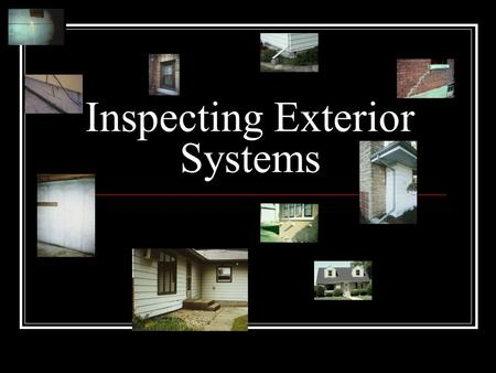 Inspecting Exterior Systems. Over-All Observation While outside, stand back and take a look at the over-all home and site. Is ridgeline straight and level?