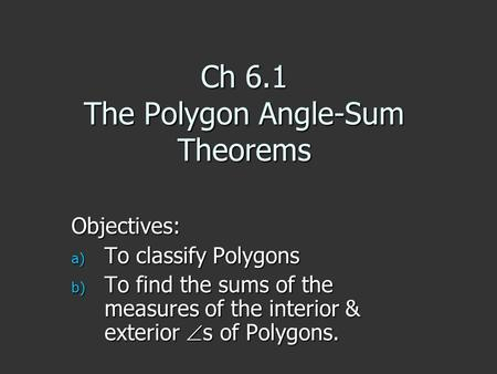 Ch 6.1 The Polygon Angle-Sum Theorems Objectives: a) To classify Polygons b) To find the sums of the measures of the interior & exterior  s of Polygons.