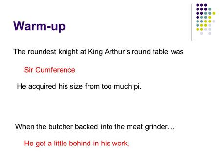 Warm-up The roundest knight at King Arthur's round table was Sir Cumference He acquired his size from too much pi. When the butcher backed into the meat.