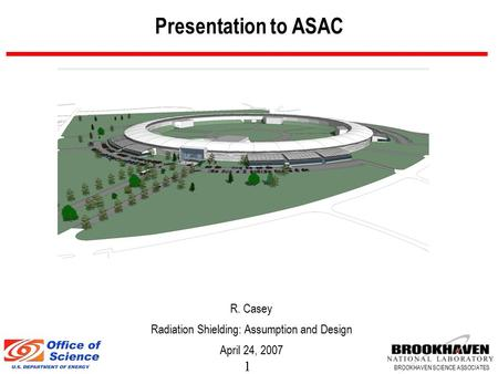1 BROOKHAVEN SCIENCE ASSOCIATES Presentation to ASAC R. Casey Radiation Shielding: Assumption and Design April 24, 2007.