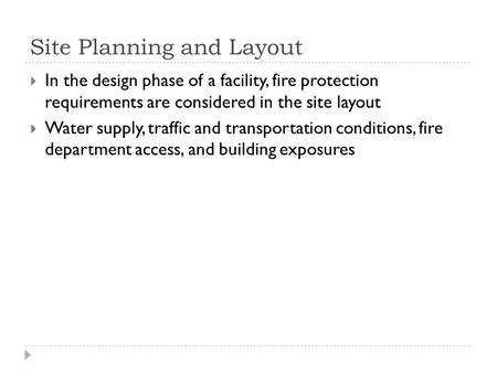Site Planning and Layout  In the design phase of a facility, fire protection requirements are considered in the site layout  Water supply, traffic and.