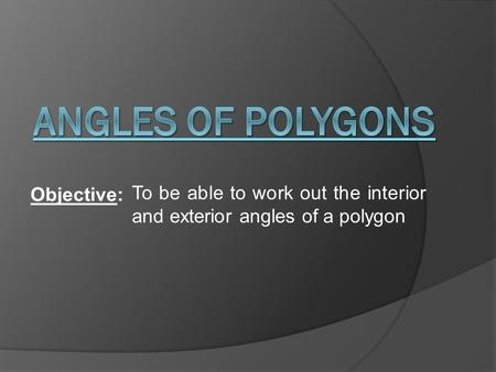 Objective: To be able to work out the interior and exterior angles of a polygon.