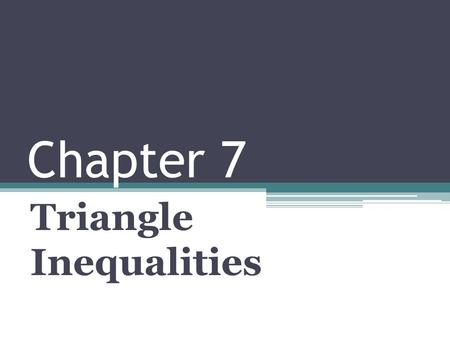 Chapter 7 Triangle Inequalities. Segments, Angles and Inequalities.