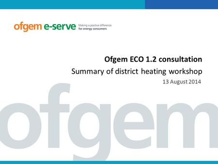 Ofgem ECO 1.2 consultation Summary of district heating workshop 13 August 2014.