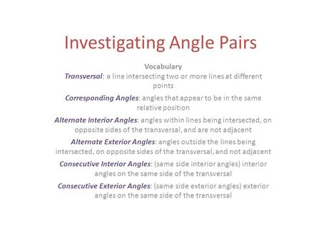 Investigating Angle Pairs Vocabulary Transversal: a line intersecting two or more lines at different points Corresponding Angles: angles that appear to.