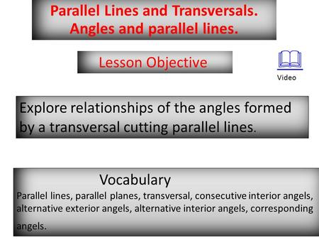 Parallel Lines and Transversals. Angles and parallel lines. Lesson Objective Explore relationships of the angles formed by a transversal cutting parallel.