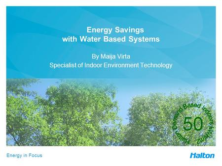 Energy in Focus Energy Savings with Water Based Systems By Maija Virta Specialist of Indoor Environment Technology.