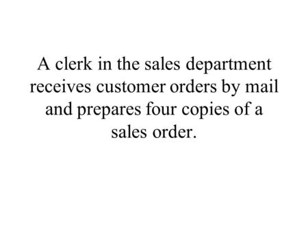 A clerk in the sales department receives customer orders by mail and prepares four copies of a sales order.