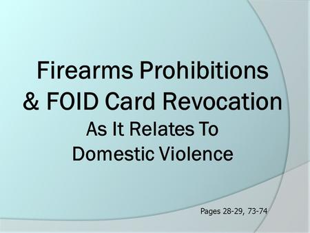 Firearms Prohibitions & FOID Card Revocation As It Relates To Domestic Violence Pages 28-29, 73-74.