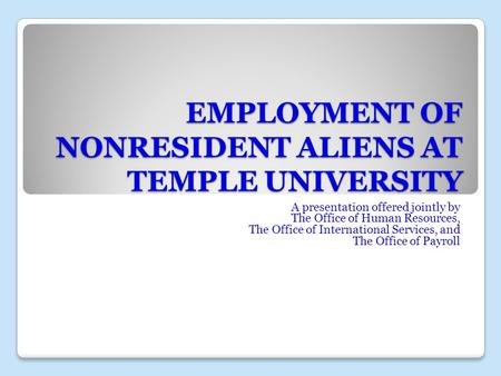 EMPLOYMENT OF NONRESIDENT ALIENS AT TEMPLE UNIVERSITY A presentation offered jointly by The Office of Human Resources, The Office of International Services,