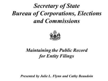Secretary of State Bureau of Corporations, Elections and Commissions Maintaining the Public Record for Entity Filings Presented by Julie L. Flynn and Cathy.