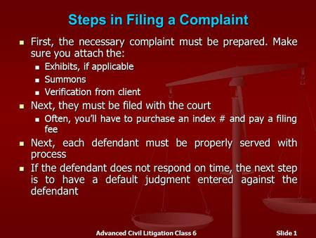 Advanced Civil Litigation Class 6Slide 1 Steps in Filing a Complaint First, the necessary complaint must be prepared. Make sure you attach the: First,