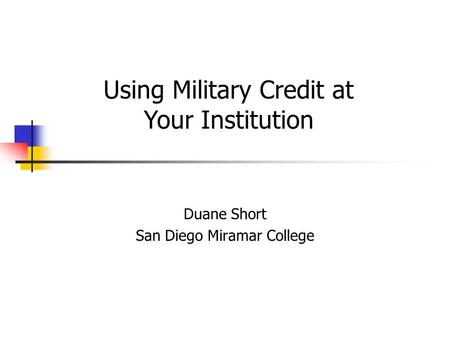 Duane Short San Diego Miramar College Using Military Credit at Your Institution.