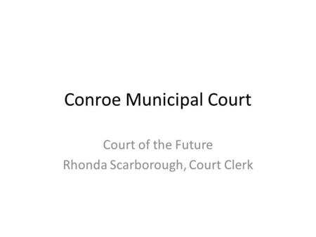 Conroe Municipal Court Court of the Future Rhonda Scarborough, Court Clerk.