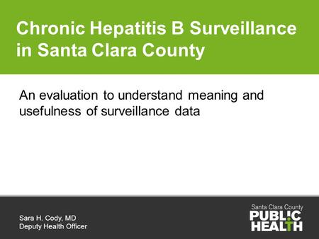 Chronic Hepatitis B Surveillance in Santa Clara County Sara H. Cody, MD Deputy Health Officer An evaluation to understand meaning and usefulness of surveillance.