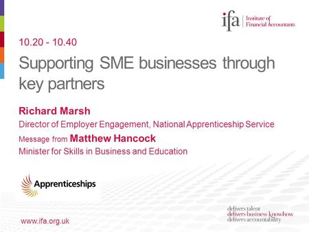Supporting SME businesses through key partners www.ifa.org.uk Richard Marsh Director of Employer Engagement, National Apprenticeship Service Message from.