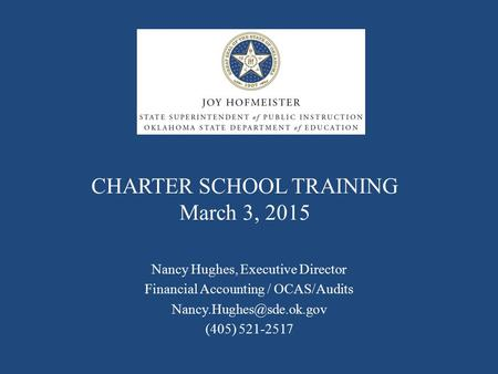 CHARTER SCHOOL TRAINING March 3, 2015 Nancy Hughes, Executive Director Financial Accounting / OCAS/Audits (405) 521-2517.