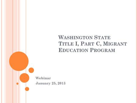 W ASHINGTON S TATE T ITLE I, P ART C, M IGRANT E DUCATION P ROGRAM Webinar January 25, 2013.
