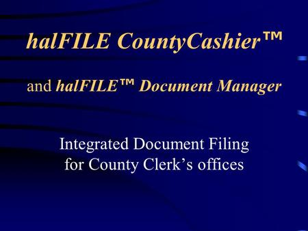 halFILE CountyCashier ™ Integrated Document Filing for County Clerk's offices and halFILE ™ Document Manager.