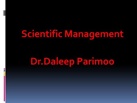 Scientific Management Dr.Daleep Parimoo. Scientific Management Frederick Taylor Frederick Taylor was called as the father of Scientific management. His.