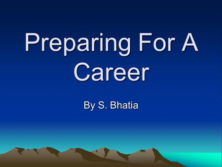 Preparing For A Career By S. Bhatia. What are my options? College Vocational School Get a Job Stay Home.