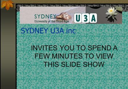 INVITES YOU TO SPEND A FEW MINUTES TO VIEW THIS SLIDE SHOW SYDNEY U3A inc.