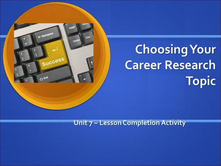 Choosing Your Career Research Topic Unit 7 – Lesson Completion Activity.