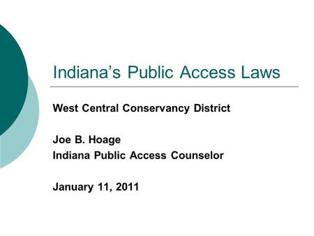 Indiana's Public Access Laws West Central Conservancy District Joe B. Hoage Indiana Public Access Counselor January 11, 2011.